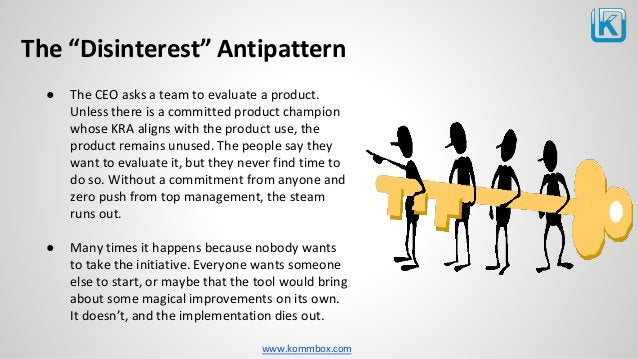 """www.kommbox.com The """"Disinterest"""" Antipattern ● The CEO asks a team to evaluate a product. Unless there is a committed pro..."""