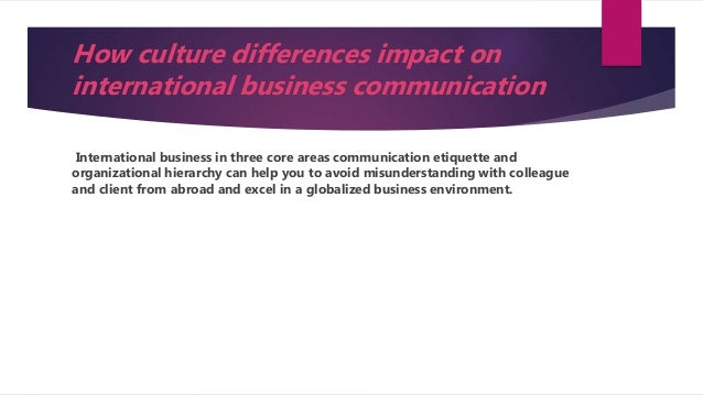 impact on business communication Cultural diversity impact on the workplace business essay print reference this published: businesses must be aware of the impact of cultural diversity on important business factors especially communication and the degree of the effect of cultural diversity on it.