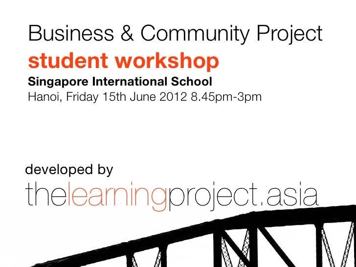 Business & Community Projectstudent workshopSingapore International SchoolHanoi, Friday 15th June 2012 8.45pm-3pmdeveloped...