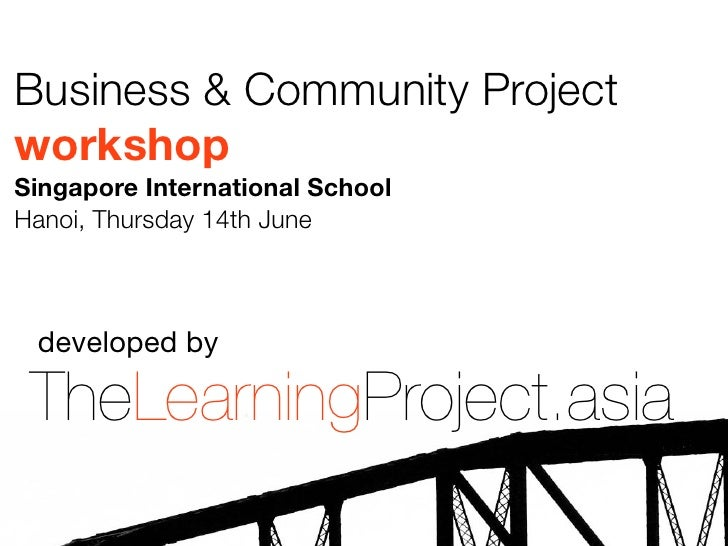 Business & Community ProjectworkshopSingapore International SchoolHanoi, Thursday 14th June developed by TheLearningProjec...