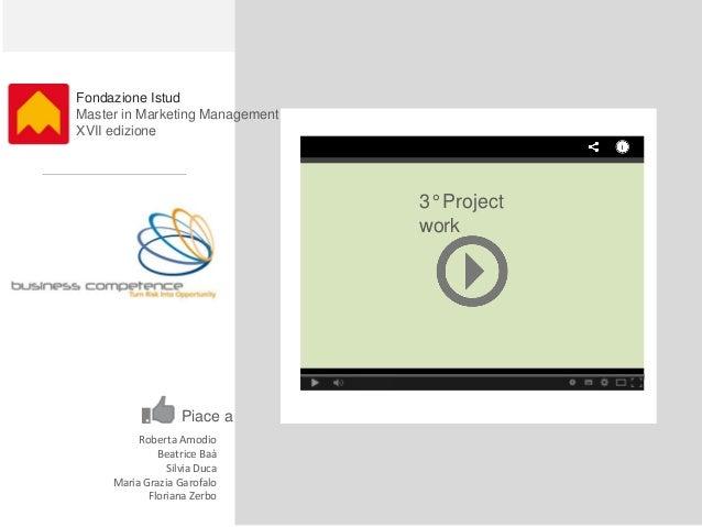 Fondazione Istud Master in Marketing Management XVII edizione 3° Project work Roberta Amodio Beatrice Baà Silvia Duca Mari...