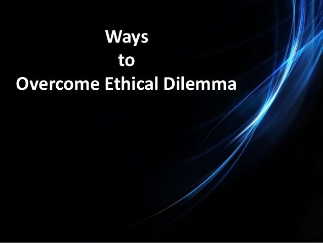 overcoming an ethical dilemma The vast majority of managers mean to run ethical organizations, yet corporate corruption is widespread part of the problem, of course,.