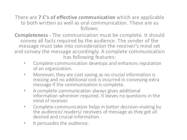 There are 7 C's of effective communication which are applicable  to both written as well as oral communication. These are ...