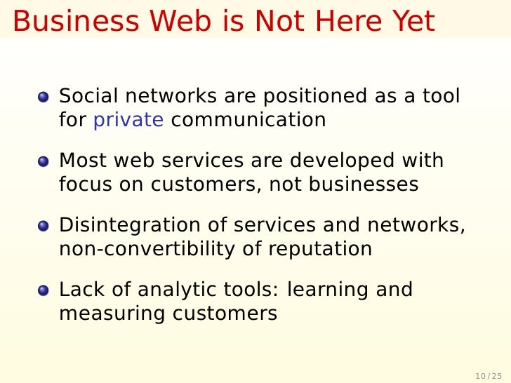 Business Web is Not Here Yet     Social networks are positioned as a tool    for private communication     Most web servic...