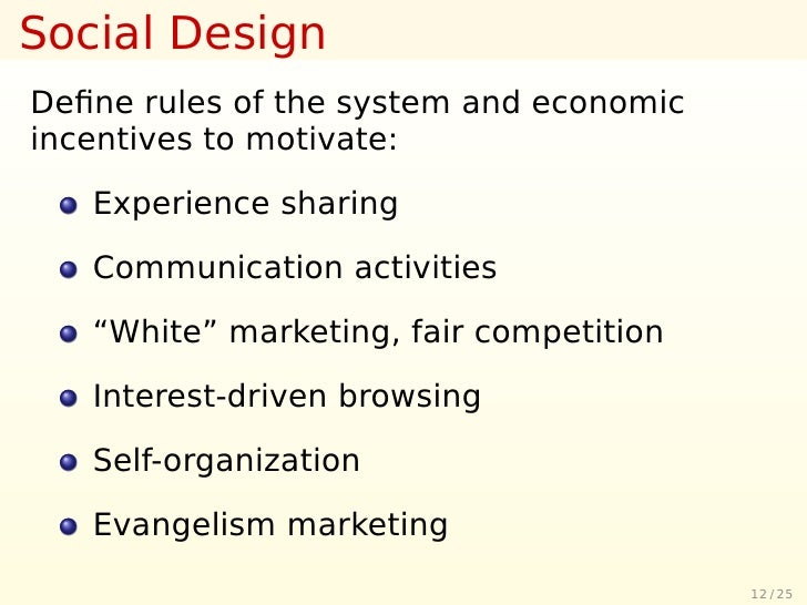 Social Design Define rules of the system and economic incentives to motivate:     Experience sharing     Communication acti...