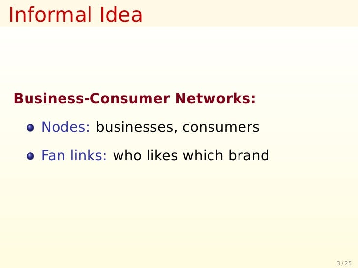 Informal Idea    Business-Consumer Networks:     Nodes: businesses, consumers     Fan links: who likes which brand        ...