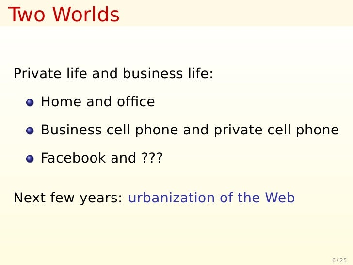 Two Worlds  Private life and business life:      Home and office      Business cell phone and private cell phone      Faceb...