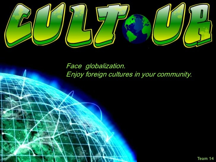 Face  globalization.<br />Enjoy foreign cultures in your community.<br />Team 14<br />