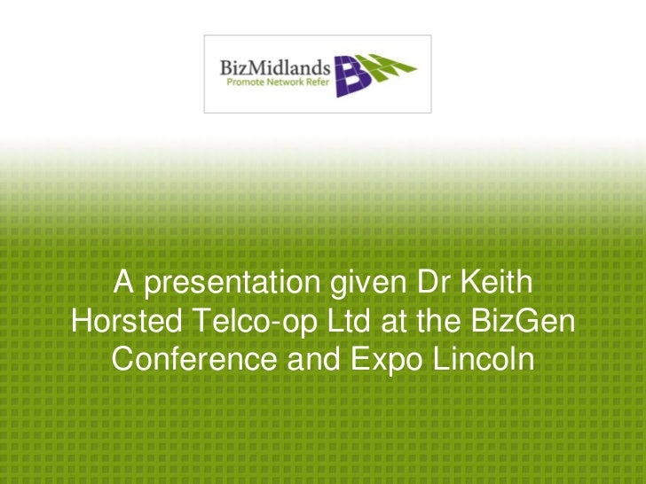 A presentation given Dr KeithHorsted Telco-op Ltd at the BizGen  Conference and Expo Lincoln