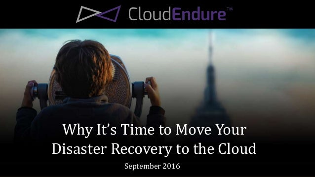 Why It's Time to Move Your Disaster Recovery to the Cloud September 2016