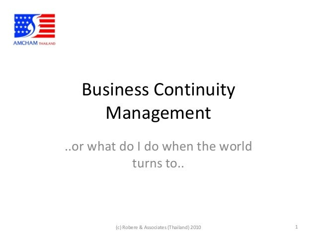 Business ContinuityManagement..or what do I do when the worldturns to..1(c) Robere & Associates (Thailand) 2010