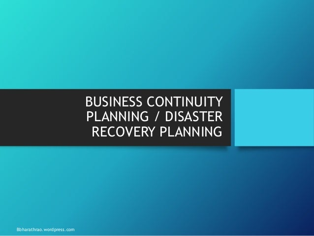 BUSINESS CONTINUITY PLANNING / DISASTER RECOVERY PLANNING Bbharathrao.wordpress.com