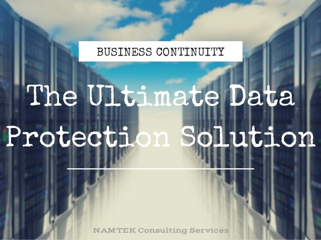 BUSINESS CONTINUITY The Ultimate Data Protection Solution NAMTEKConsultingServices