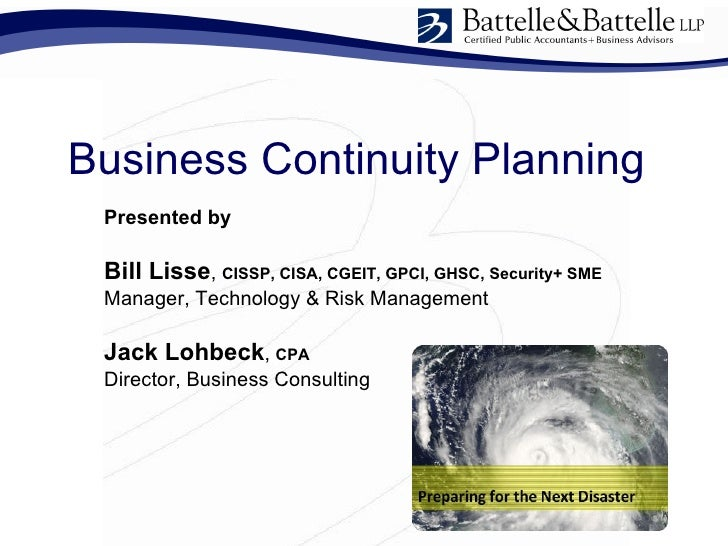 Business Continuity Planning  Presented by   Bill Lisse, CISSP, CISA, CGEIT, GPCI, GHSC, Security+ SME  Manager, Technolog...