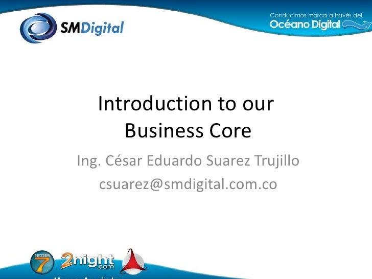 Ing. César Eduardo Suarez Trujillo<br />csuarez@smdigital.com.co<br />Introductiontoour Business Core<br />