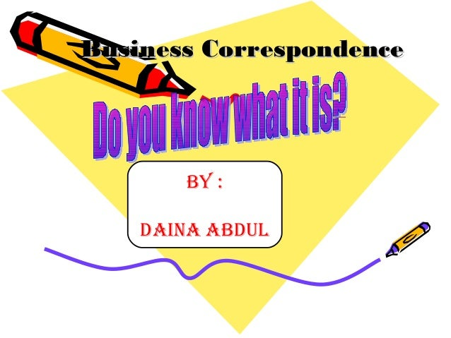 Business CorrespondenceBusiness Correspondence By : DAINA ABDUL