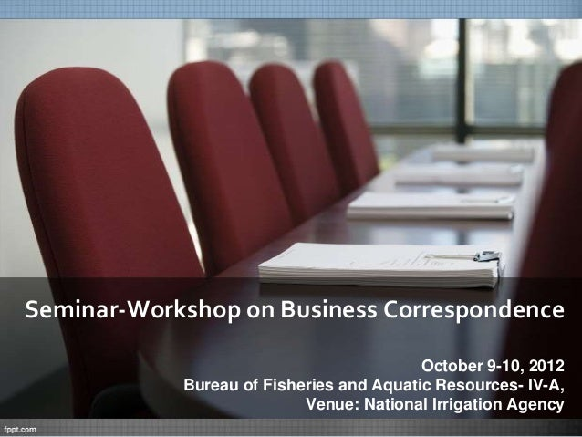 Seminar-Workshop on Business CorrespondenceOctober 9-10, 2012Bureau of Fisheries and Aquatic Resources- IV-A,Venue: Nation...