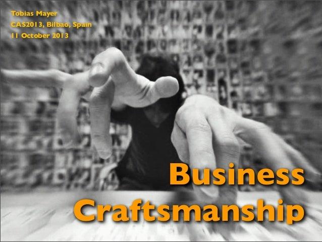 Business Craftsmanship Tobias Mayer CAS2013, Bilbao, Spain 11 October 2013