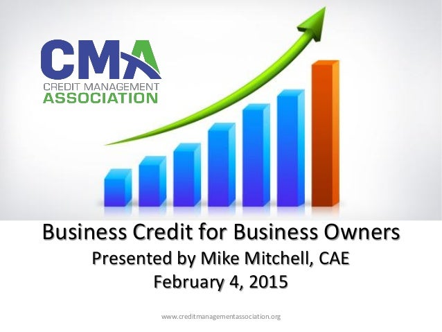 Business Credit for Business Owners Presented by Mike Mitchell, CAE February 4, 2015 ® www.creditmanagementassociation.org