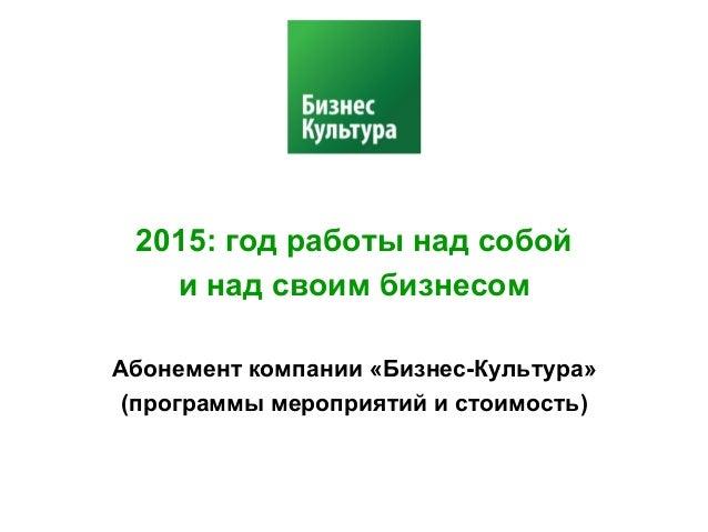 2015: год работы над собой  и над своим бизнесом  Абонемент компании «Бизнес-Культура»  (программы мероприятий и стоимость...