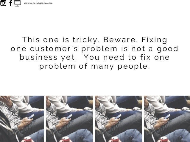 This one is tricky. Beware. Fixing one customer's problem is not a good business yet. You need to fix one problem of many ...