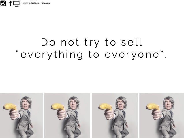 """Do not try to sell """"everything to everyone"""". www.rebelsagenda.com"""