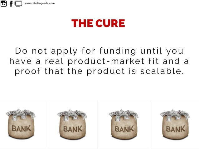 Do not apply for funding until you have a real product-market fit and a proof that the product is scalable. THE CURE www.r...