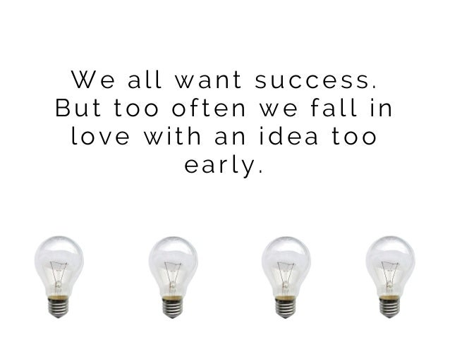We all want success. But too often we fall in love with an idea too early.