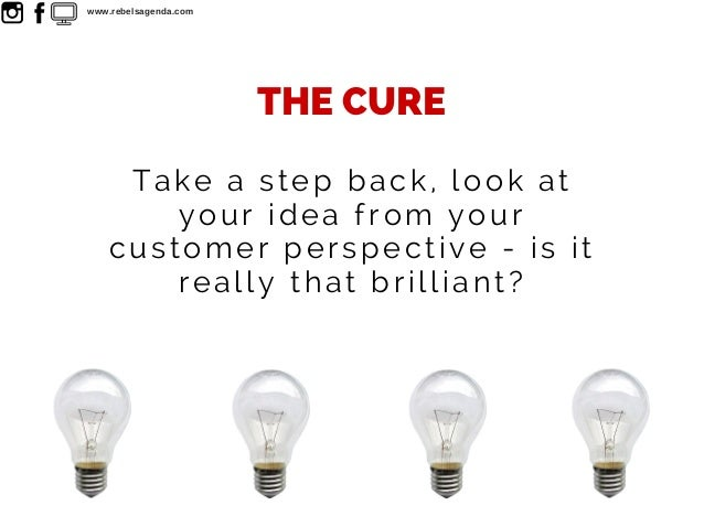Take a step back, look at your idea from your customer perspective - is it really that brilliant? THE CURE www.rebelsagend...