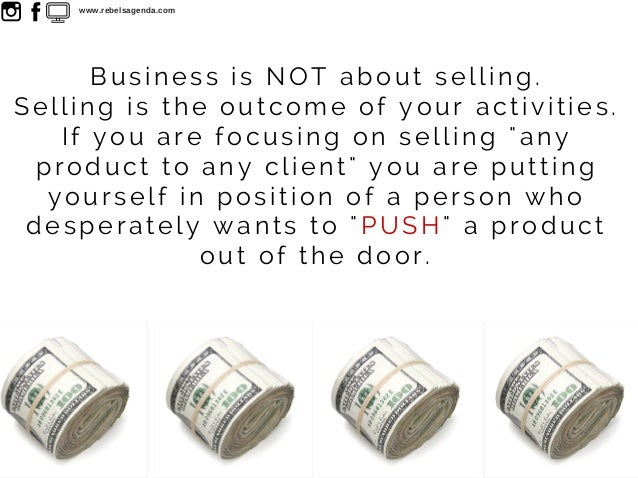 """Business is NOT about selling. Selling is the outcome of your activities. If you are focusing on selling """"any product to a..."""
