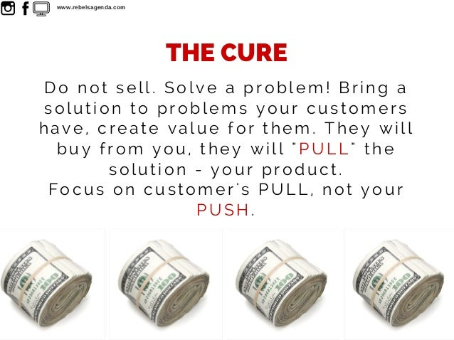 Do not sell. Solve a problem! Bring a solution to problems your customers have, create value for them. They will buy from ...