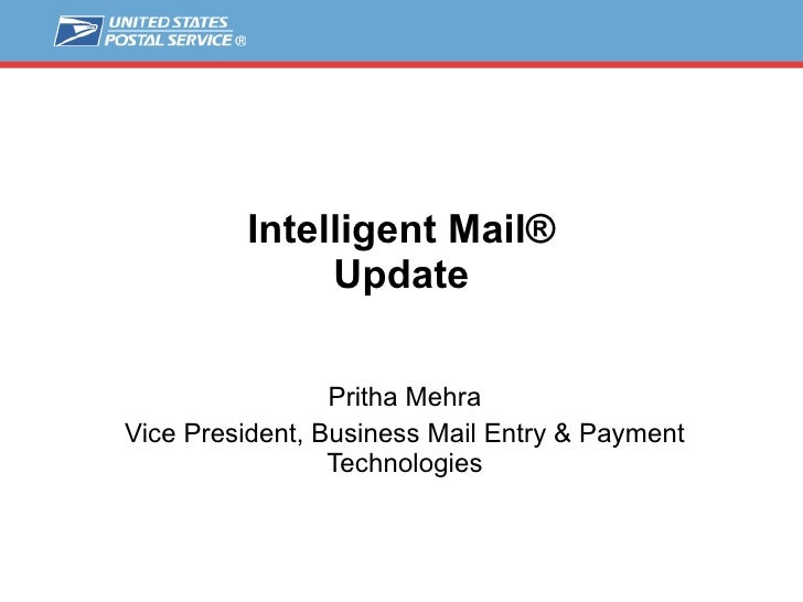Intelligent Mail® Update Pritha Mehra Vice President, Business Mail Entry & Payment Technologies