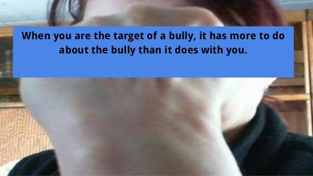 When you are the target of a bully, it has more to do about the bully than it does with you.