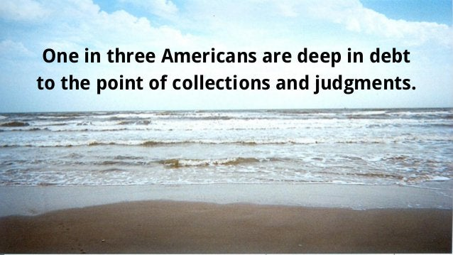 One in three Americans are deep in debt to the point of collections and judgments.