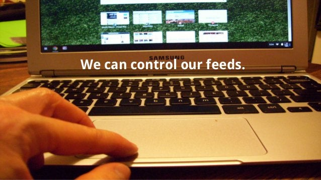 We can control our feeds.