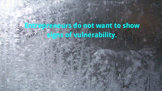 Entrepreneurs do not want to show signs of vulnerability.