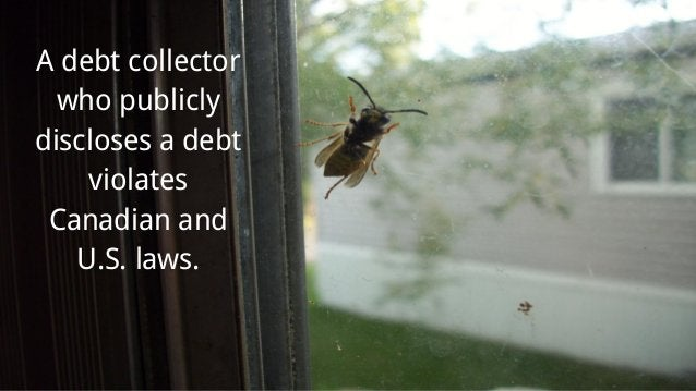 A debt collector who publicly discloses a debt violates Canadian and U.S. laws.