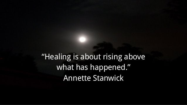 """""""Healing is about rising above what has happened."""" Annette Stanwick"""