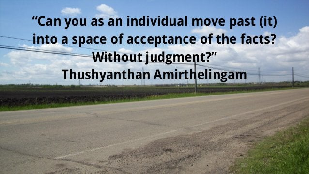 """""""Can you as an individual move past (it) into a space of acceptance of the facts? Without judgment?"""" Thushyanthan Amirthel..."""