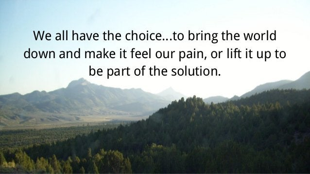 We all have the choice...to bring the world down and make it feel our pain, or lift it up to be part of the solution.