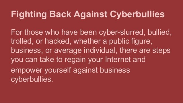 Fighting Back Against Cyberbullies For those who have been cyber-slurred, bullied, trolled, or hacked, whether a public fi...