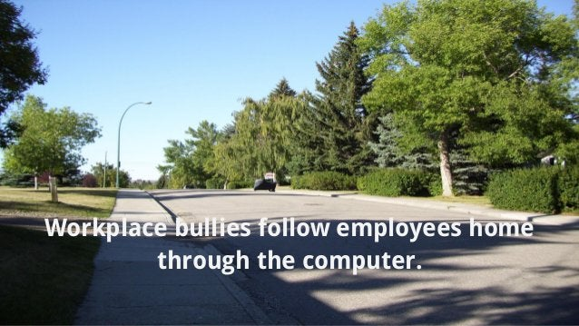 Workplace bullies follow employees home through the computer.