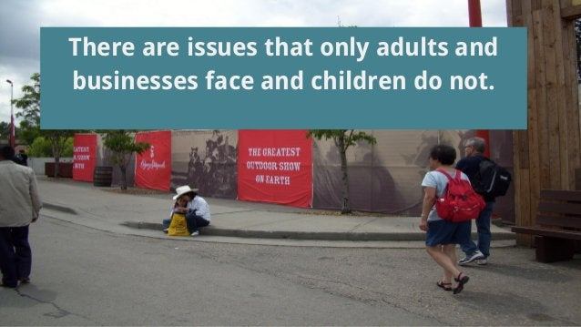 There are issues that only adults and businesses face and children do not.