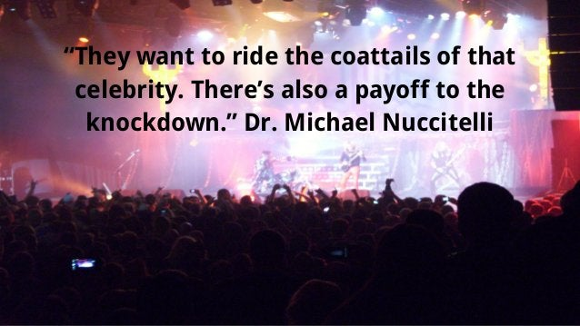 """""""They want to ride the coattails of that celebrity. There's also a payoff to the knockdown."""" Dr. Michael Nuccitelli"""