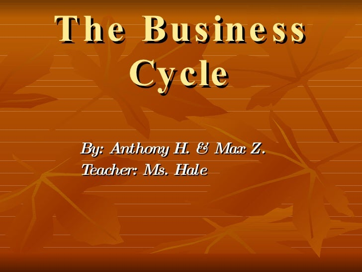 The Business Cycle By: Anthony H .  & Max  Z. Teacher: Ms. Hale