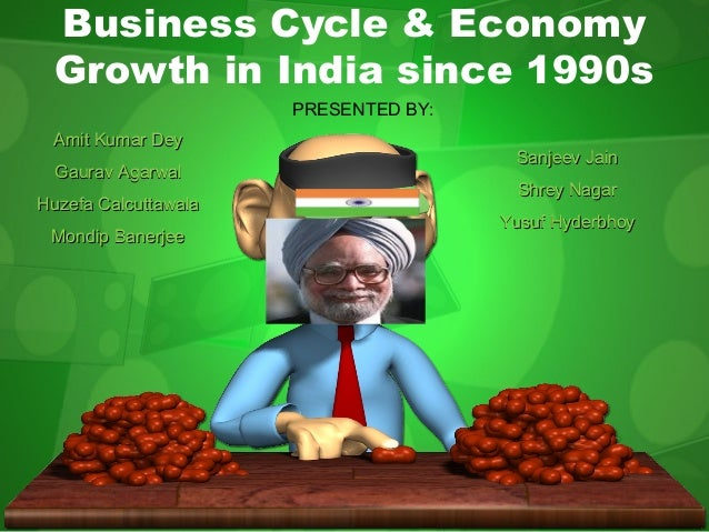 Business Cycle & Economy Growth in India since 1990s PRESENTED BY: Amit Kumar Dey Gaurav Agarwal Huzefa Calcuttawala Mondi...