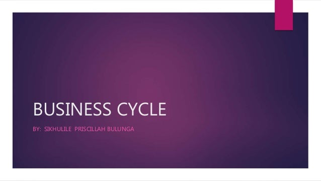 BUSINESS CYCLE BY: SIKHULILE PRISCILLAH BULUNGA
