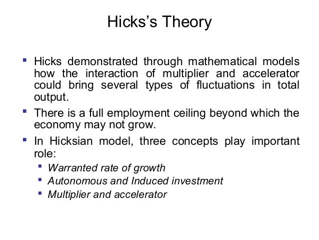 Hicks's Theory  Hicks demonstrated through mathematical models how the interaction of multiplier and accelerator could br...