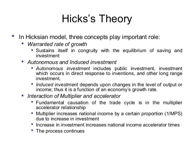 Hicks's Theory  In Hicksian model, three concepts play important role:  Warranted rate of growth  Sustains itself in co...