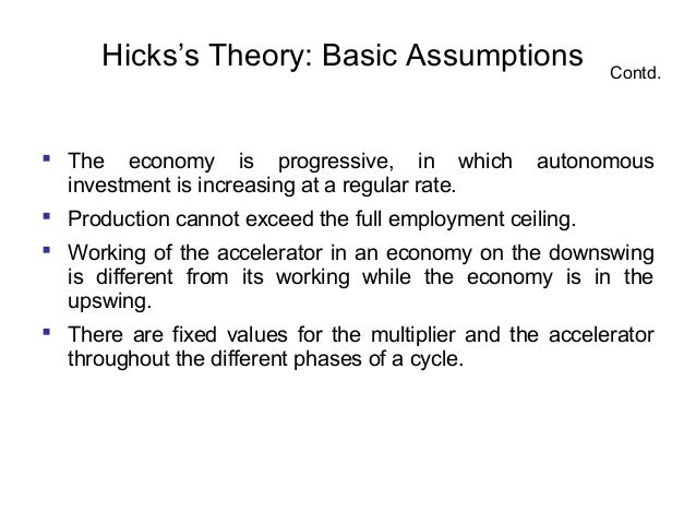 Hicks's Theory: Basic Assumptions  Contd.   The economy is progressive, in which autonomous investment is increasing at a...